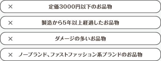 定価3000円以下のお品物 製造から5年以上経過したお品物 ダメージの多いお品物 ノーブランド、ファストファッション系ブランドのお品物